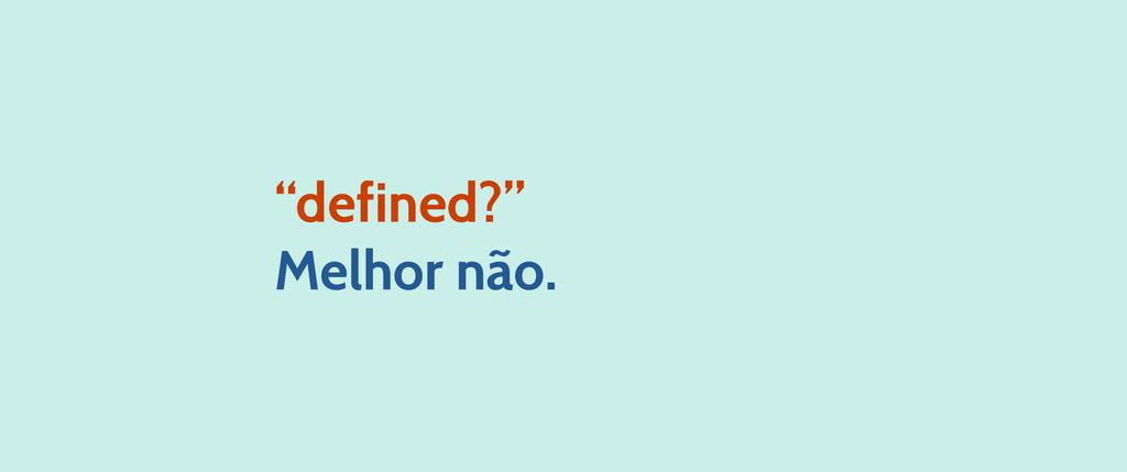 """""""defined?"""" Melhor não."""