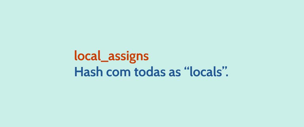 """local_assigns Hash com todas as """"locals""""."""