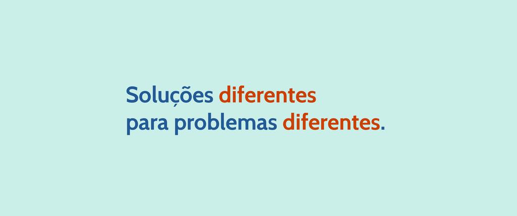 Soluções diferentes para problemas diferentes.