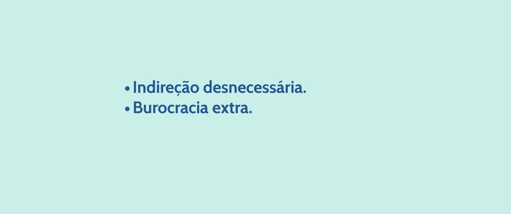 •Indireção desnecessária. •Burocracia extra.