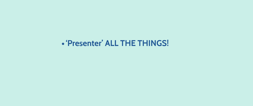 •'Presenter' ALL THE THINGS!