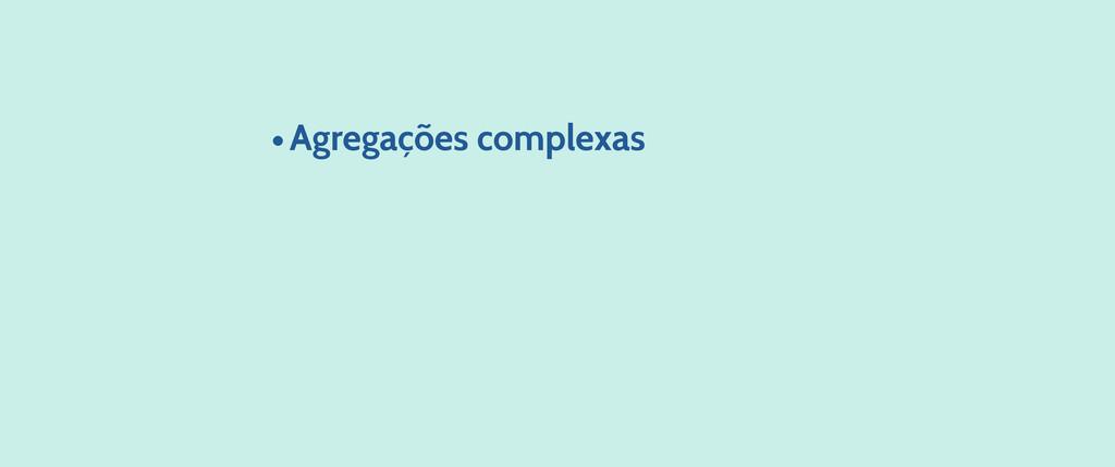 •Agregações complexas