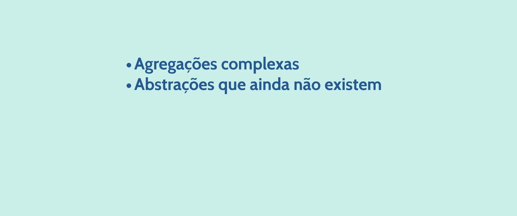 •Agregações complexas •Abstrações que ainda não...