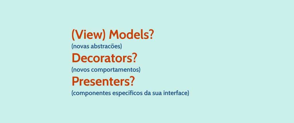 (View) Models? (novas abstracões) Decorators? (...