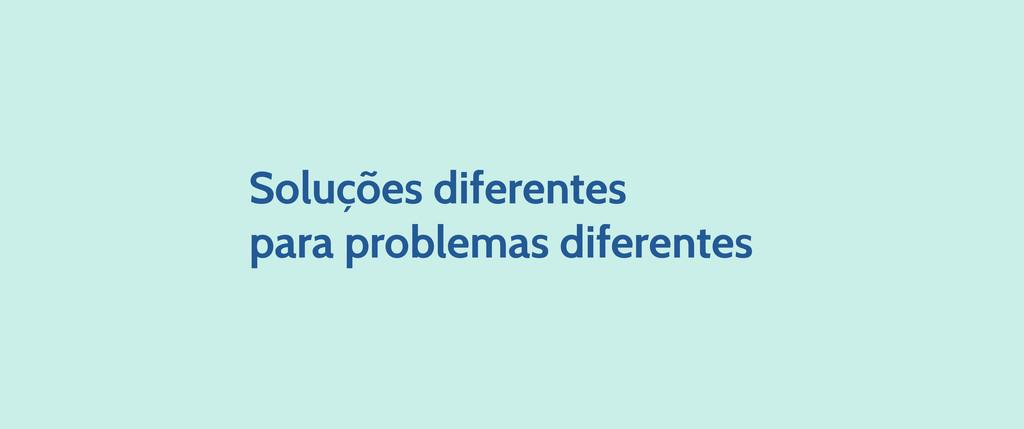 Soluções diferentes para problemas diferentes