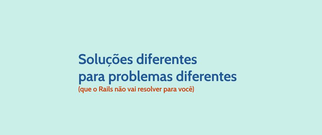 Soluções diferentes para problemas diferentes (...