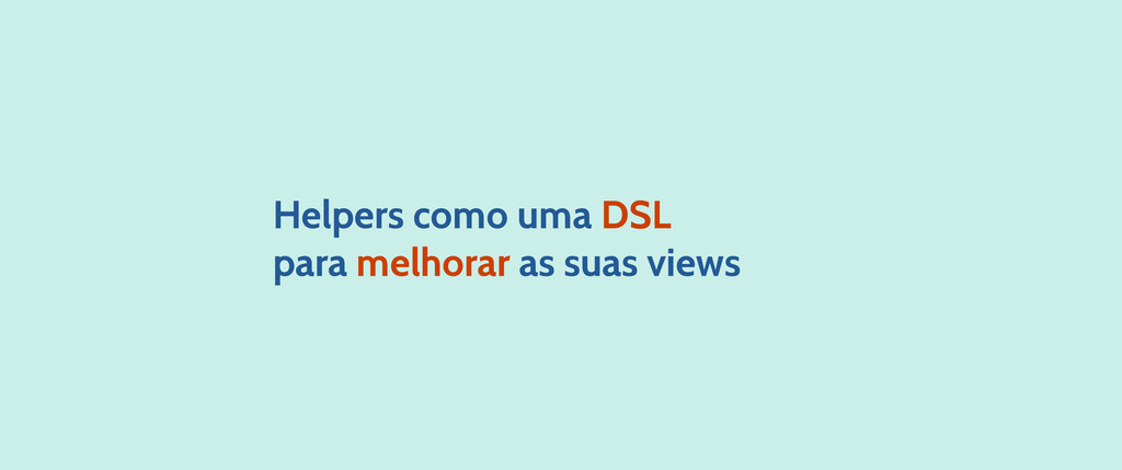 Helpers como uma DSL para melhorar as suas views