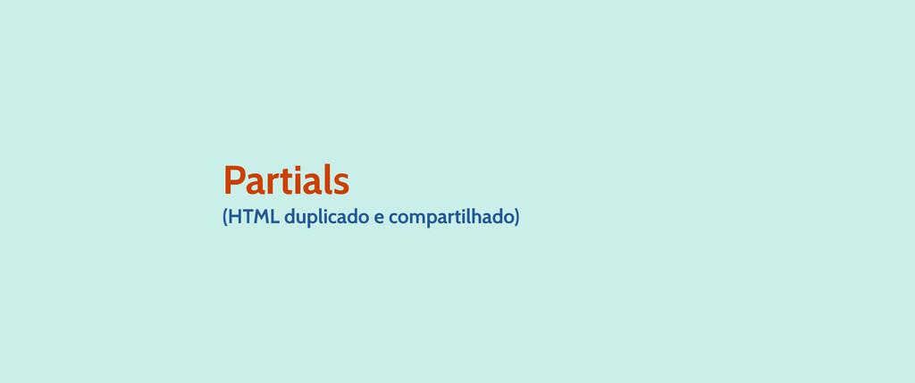 Partials (HTML duplicado e compartilhado)