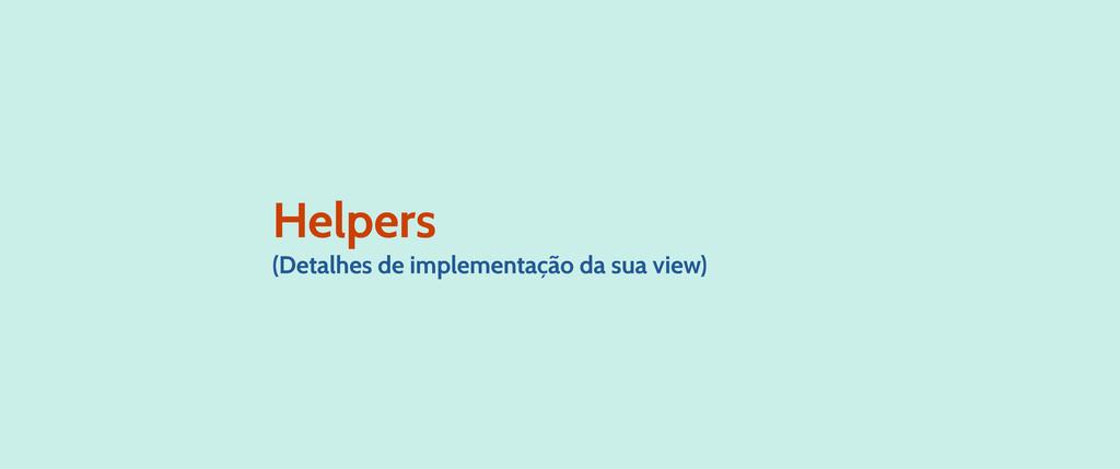 Helpers (Detalhes de implementação da sua view)