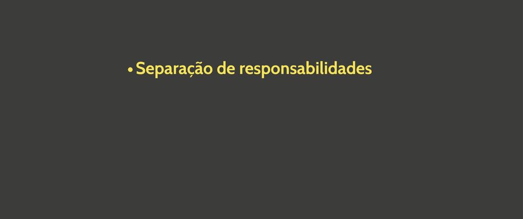 •Separação de responsabilidades