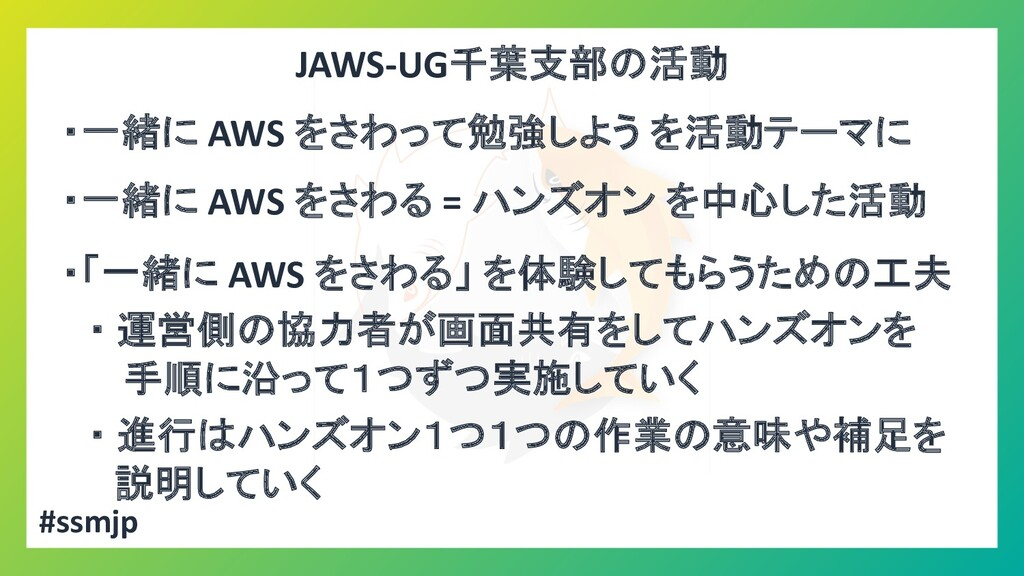 JAWS-UG千葉支部の活動 ・一緒に AWS をさわって勉強しよう を活動テーマに ・一緒に...