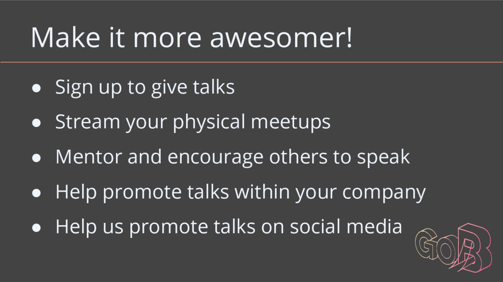 Make it more awesomer! ● Sign up to give talks ...
