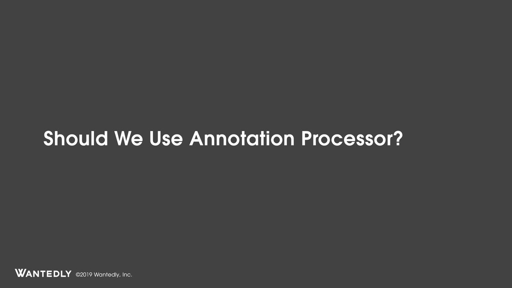 ©2019 Wantedly, Inc. Should We Use Annotation P...