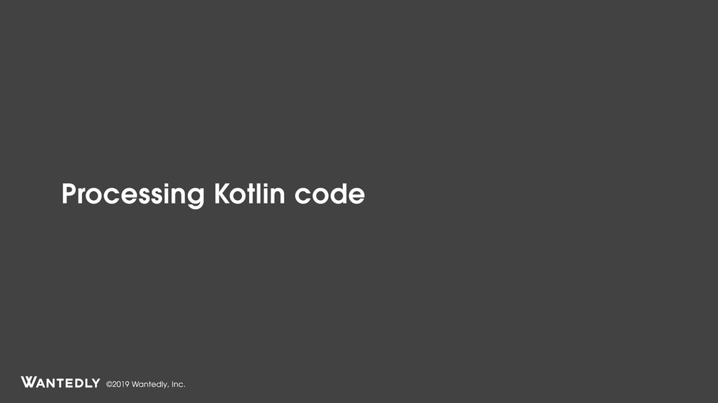 ©2019 Wantedly, Inc. Processing Kotlin code