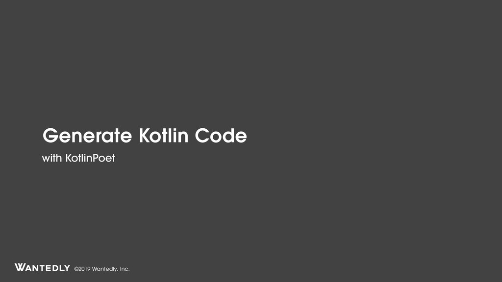 ©2019 Wantedly, Inc. Generate Kotlin Code with ...