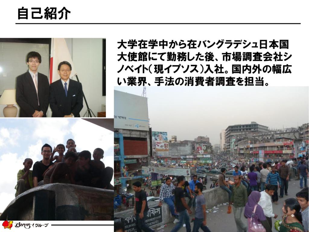 2 自己紹介 大学在学中から在バングラデシュ日本国 大使館にて勤務した後、市場調査会社シ ノベ...