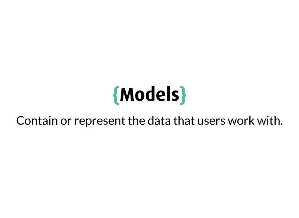 { {Models Models} } Contain or represent the da...