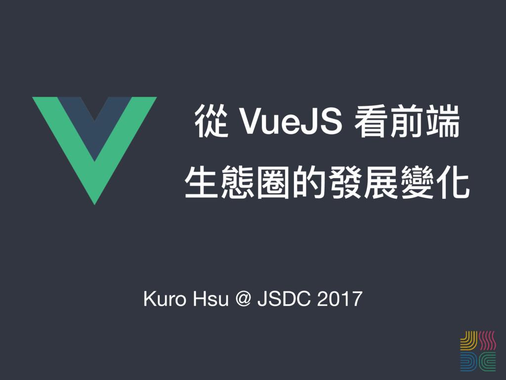 從 VueJS 看前端 ⽣生態圈的發展變化 Kuro Hsu @ JSDC 2017