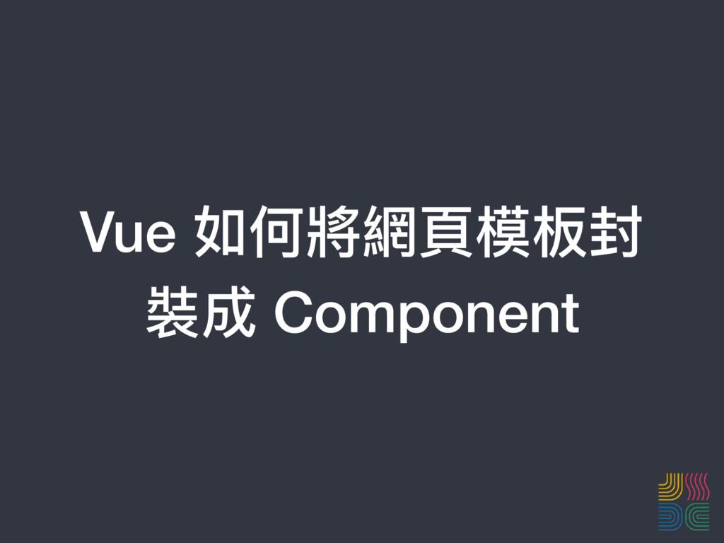 Vue 如何將網⾴頁模板封 裝成 Component
