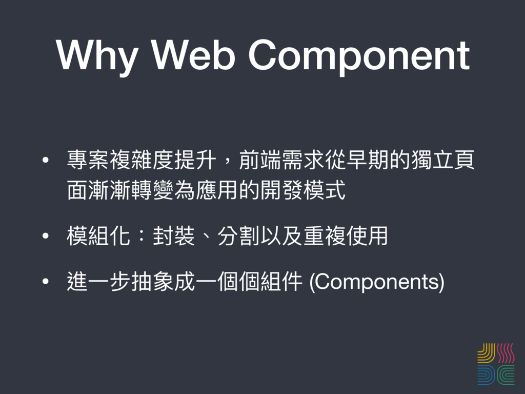 Why Web Component • 專案複雜度提升,前端需求從早期的獨立⾴頁 ⾯面漸漸轉變...