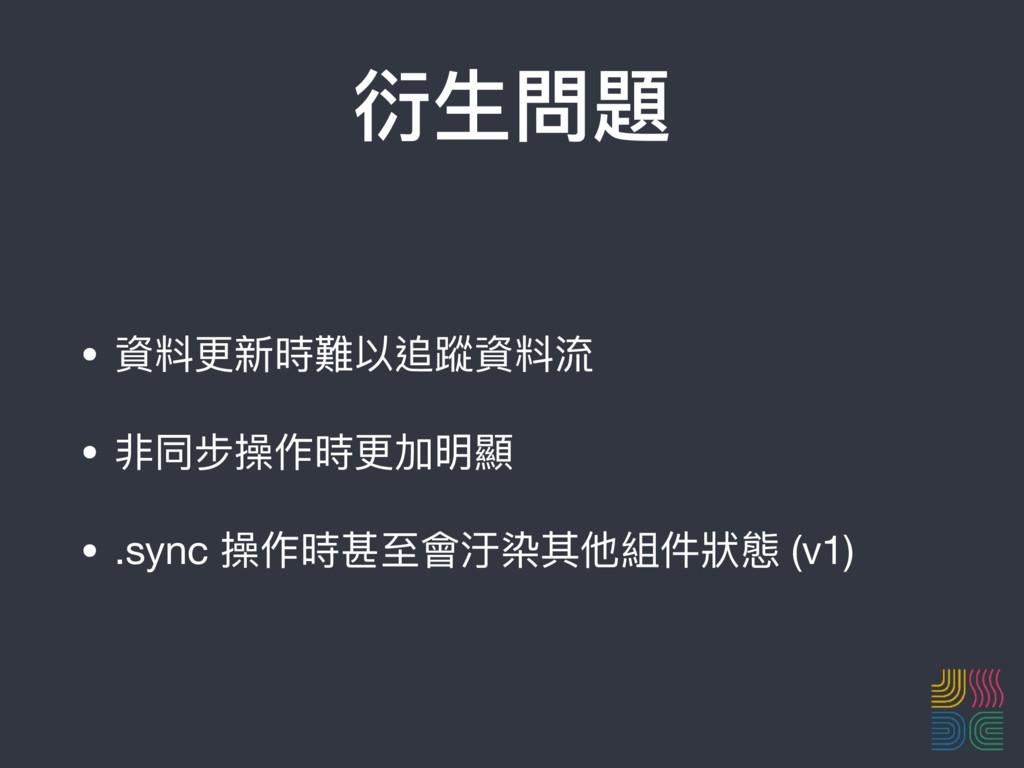 衍⽣生問題 • 資料更更新時難以追蹤資料流  • 非同步操作時更更加明顯  • .sync 操...