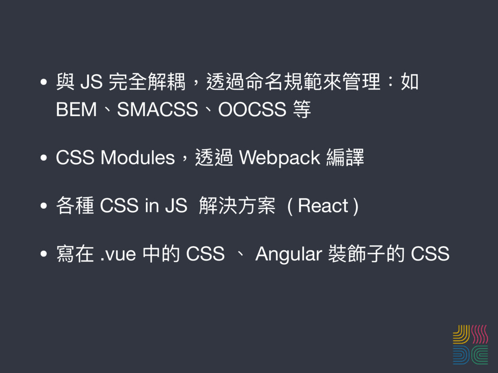• 與 JS 完全解耦,透過命名規範來來管理理:如 BEM、SMACSS、OOCSS 等  •...