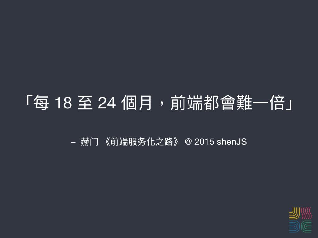 – 赫⻔门 《前端服务化之路路》 @ 2015 shenJS 「每 18 ⾄至 24 個⽉月,...