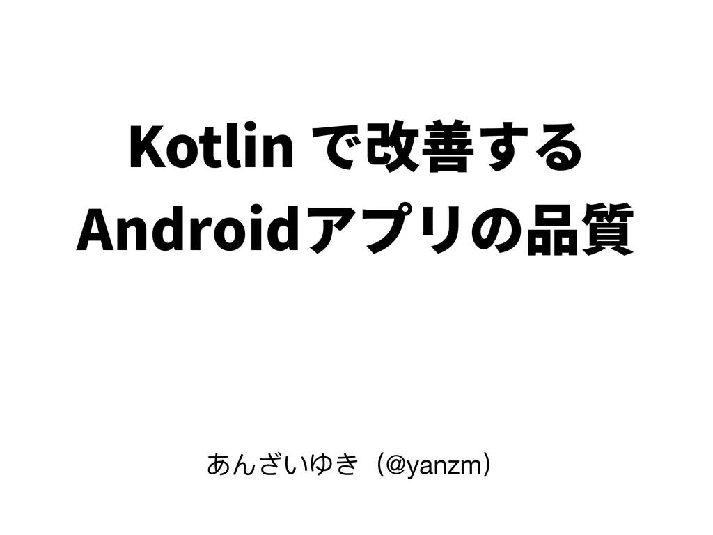 Kotlin で改善する Androidアプリの品質 あんざいゆき(@yanzm)