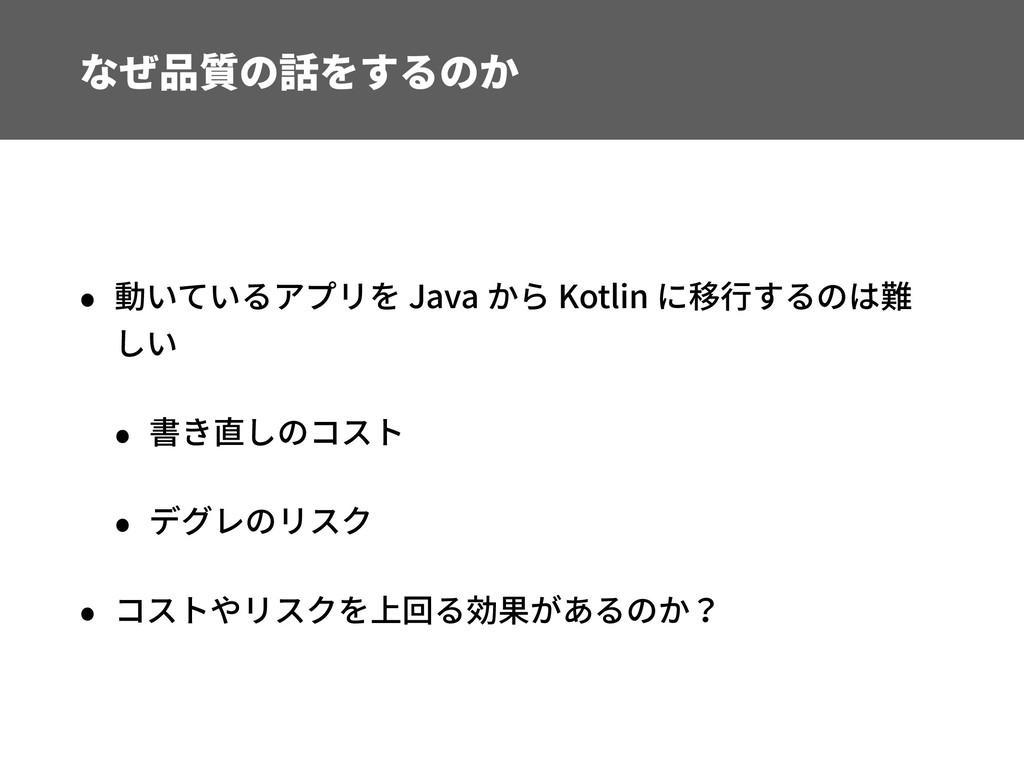 なぜ品質の話をするのか • 動いているアプリを Java から Kotlin に移⾏するのは難...