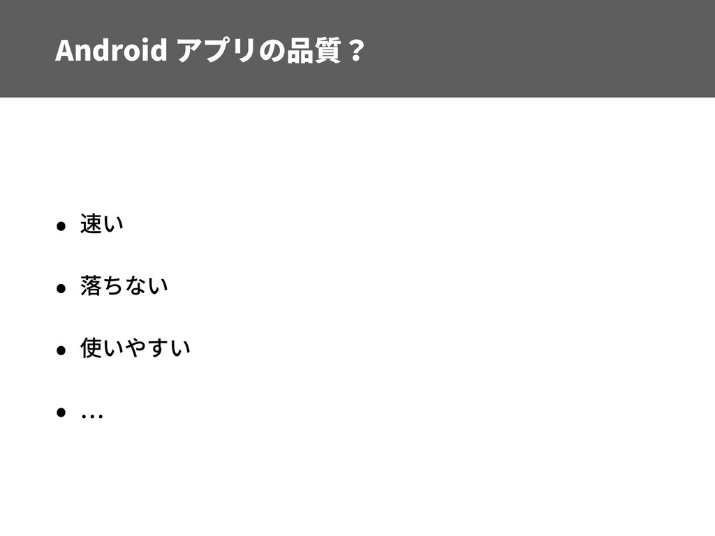 Android アプリの品質? • 速い • 落ちない • 使いやすい •