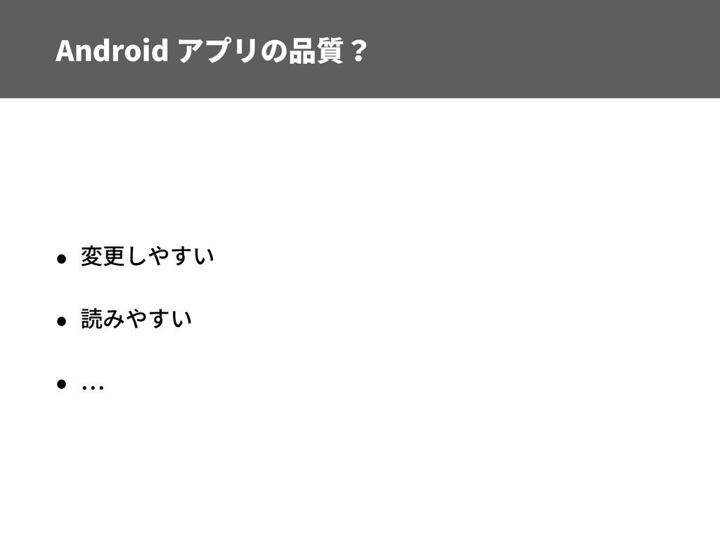 Android アプリの品質? • 変更しやすい • 読みやすい •