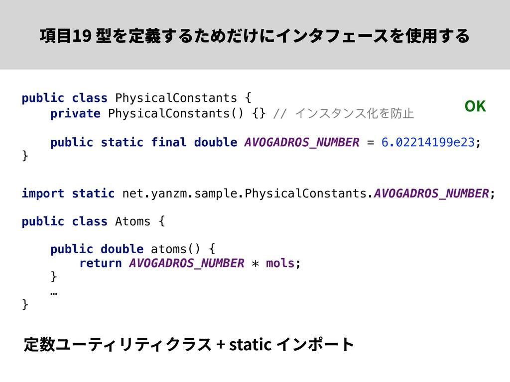 項⽬19 型を定義するためだけにインタフェースを使⽤する 定数ユーティリティクラス + sta...