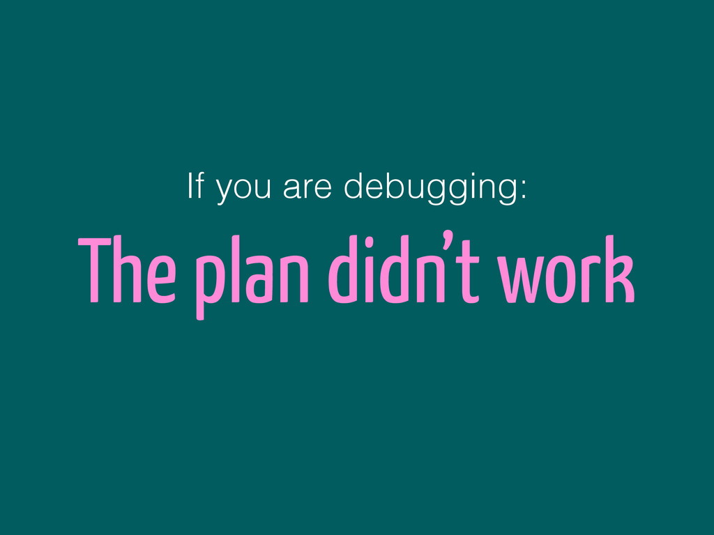 The plan didn't work If you are debugging: