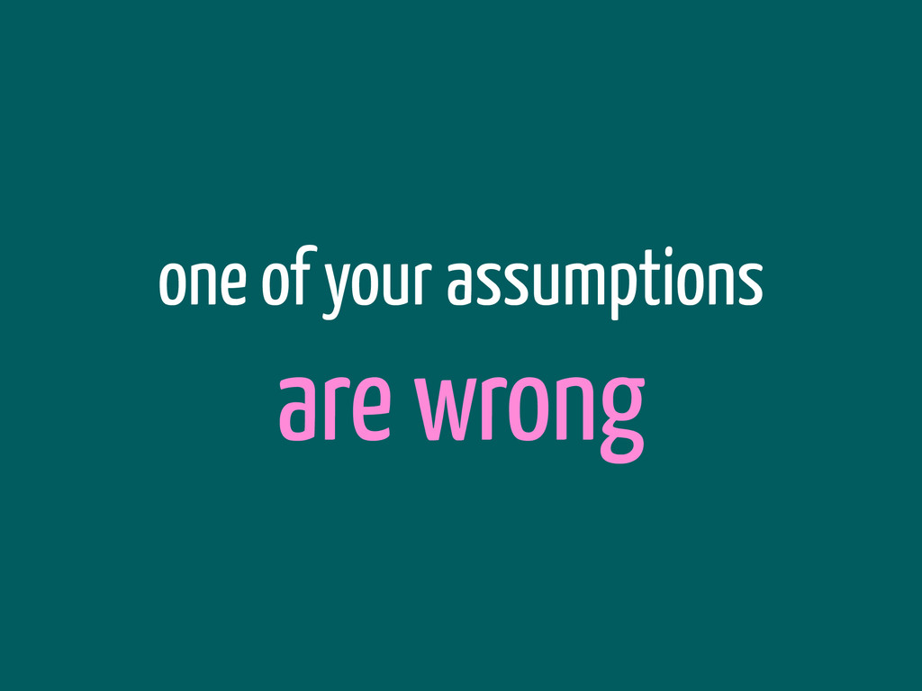 one of your assumptions are wrong