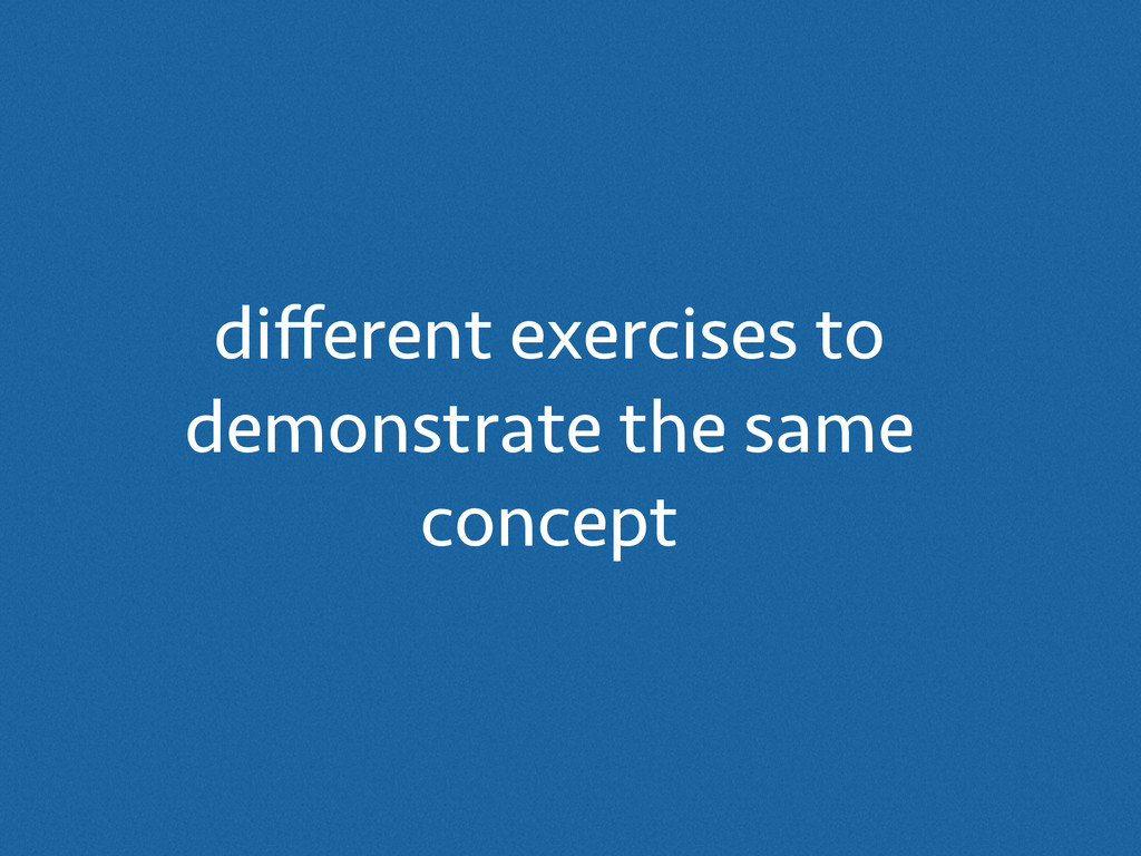 different exercises to demonstrate the same conc...