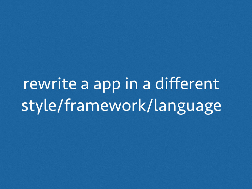 rewrite a app in a different style/framework/lan...