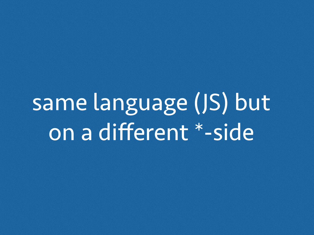 same language (JS) but on a different *-side