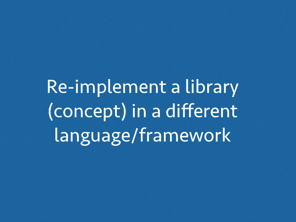 Re-implement a library (concept) in a different ...