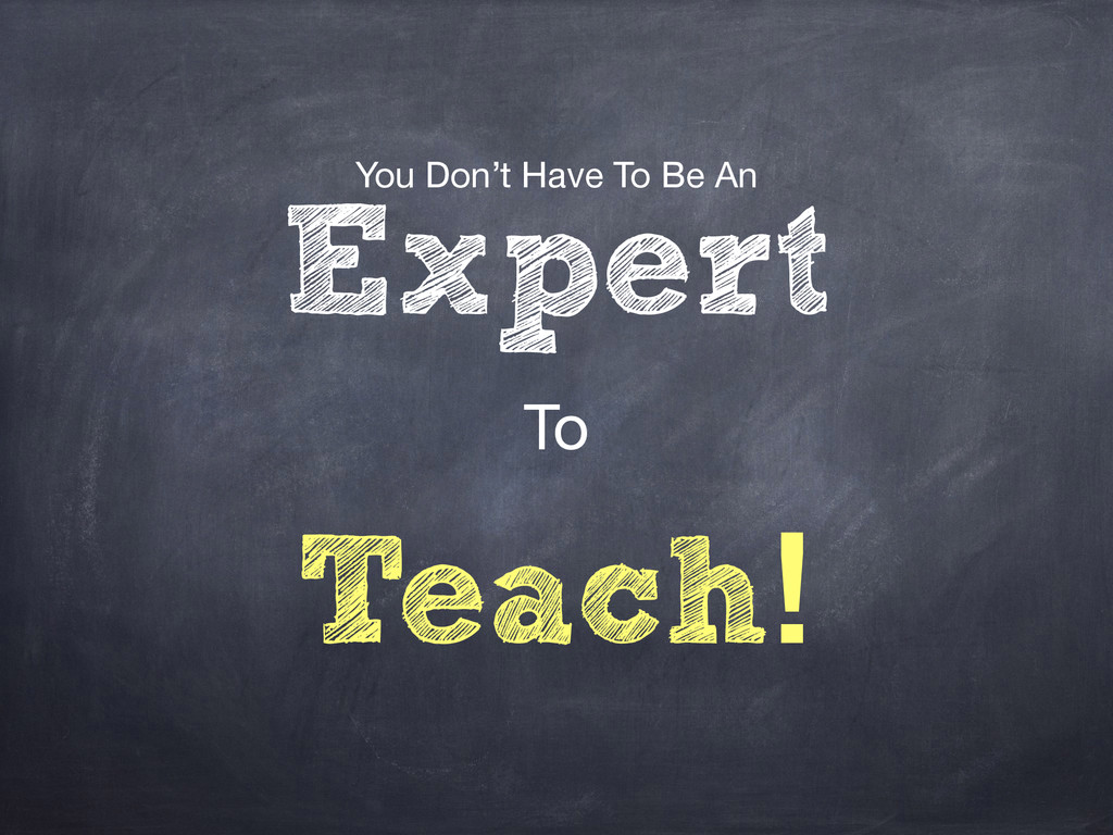 You Don't Have To Be An  Expert To Teach!