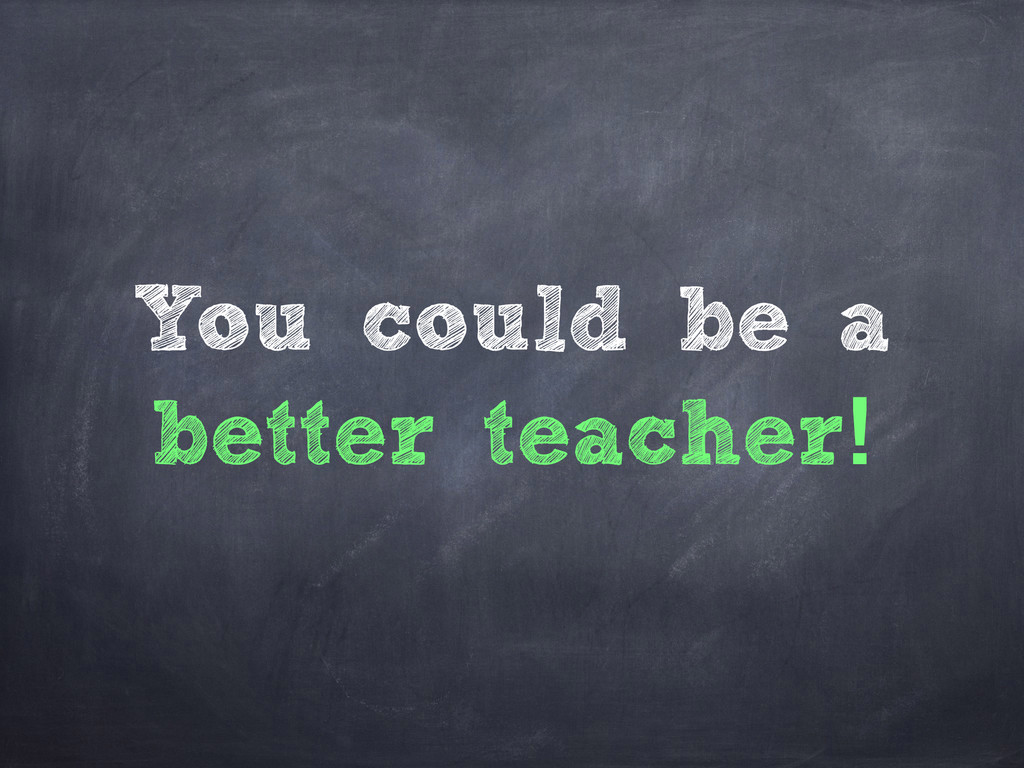 You could be a better teacher!