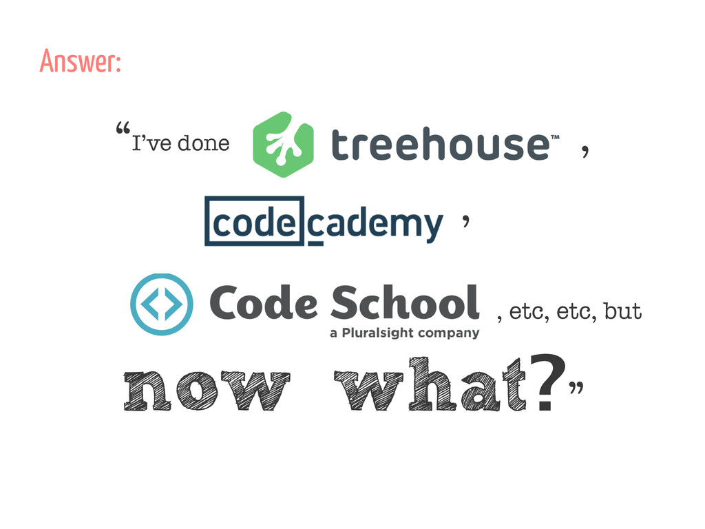 """I've done Tree House, Codecademy, CodeSchool ,..."