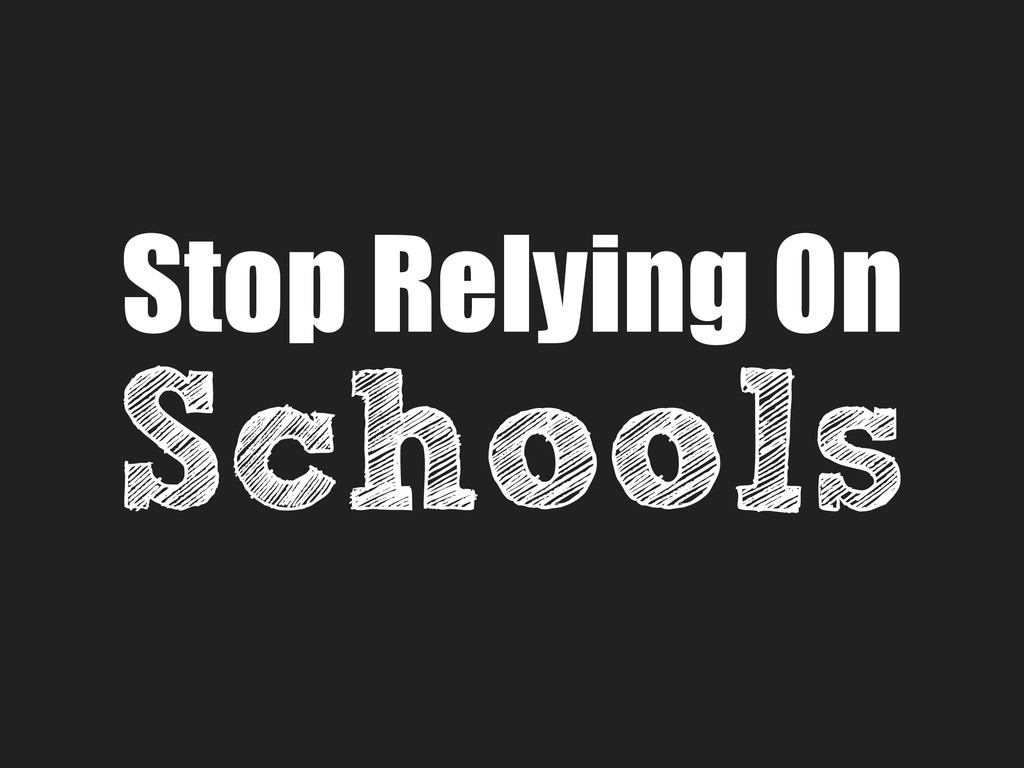 Stop Relying On Schools
