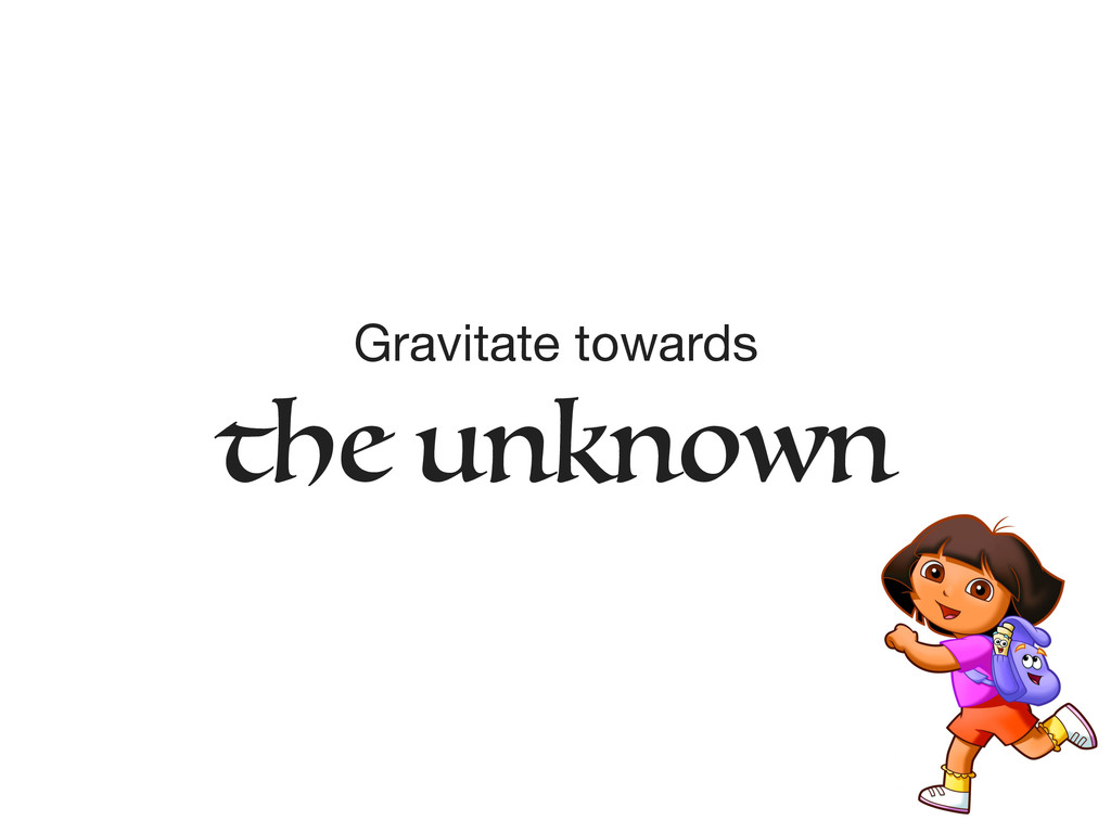 Gravitate towards   the unknown