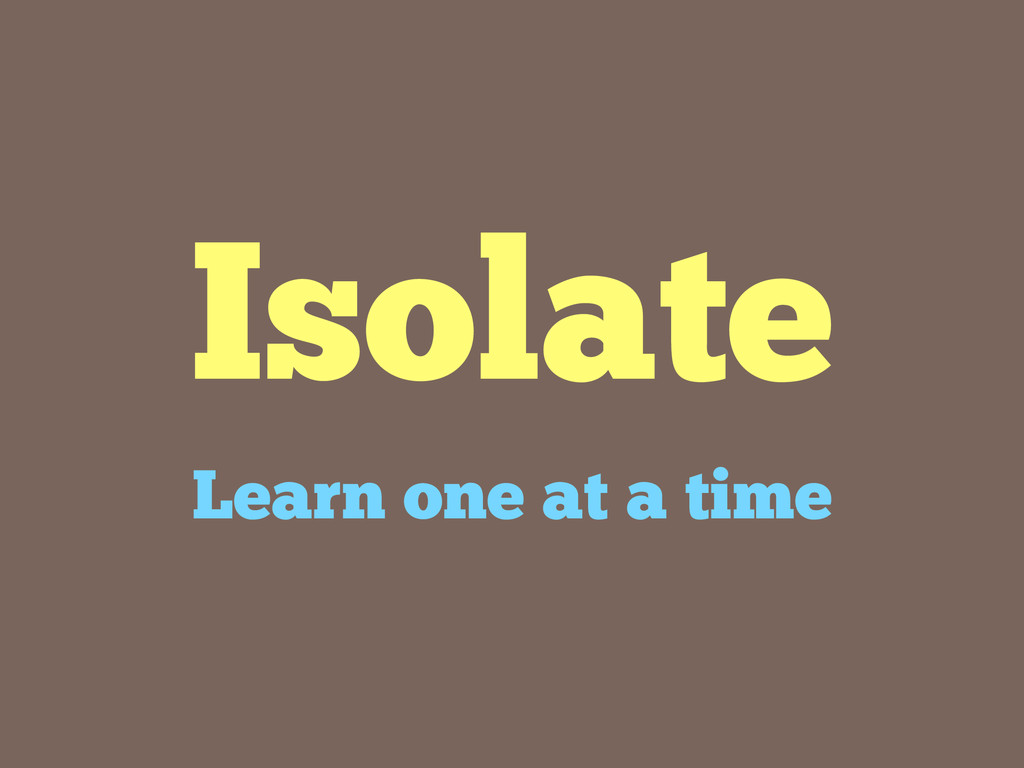 Isolate Learn one at a time