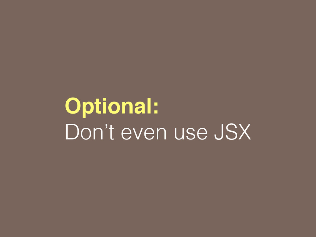 Optional: Don't even use JSX