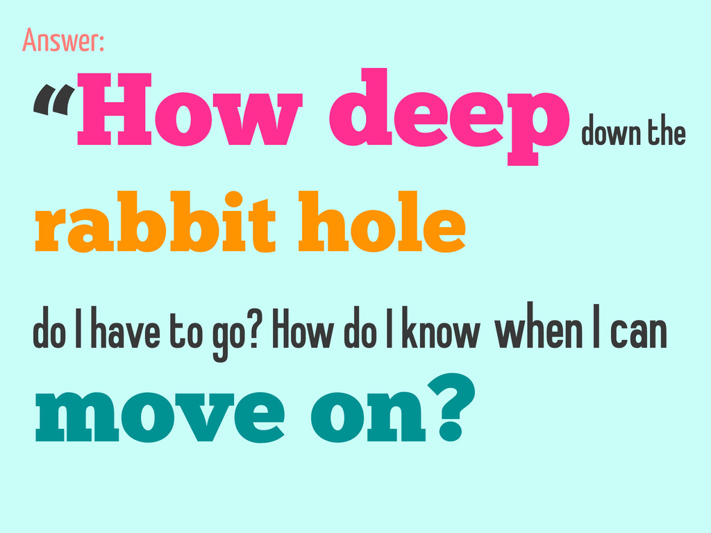 """How deep down the rabbit hole do I have to go?..."