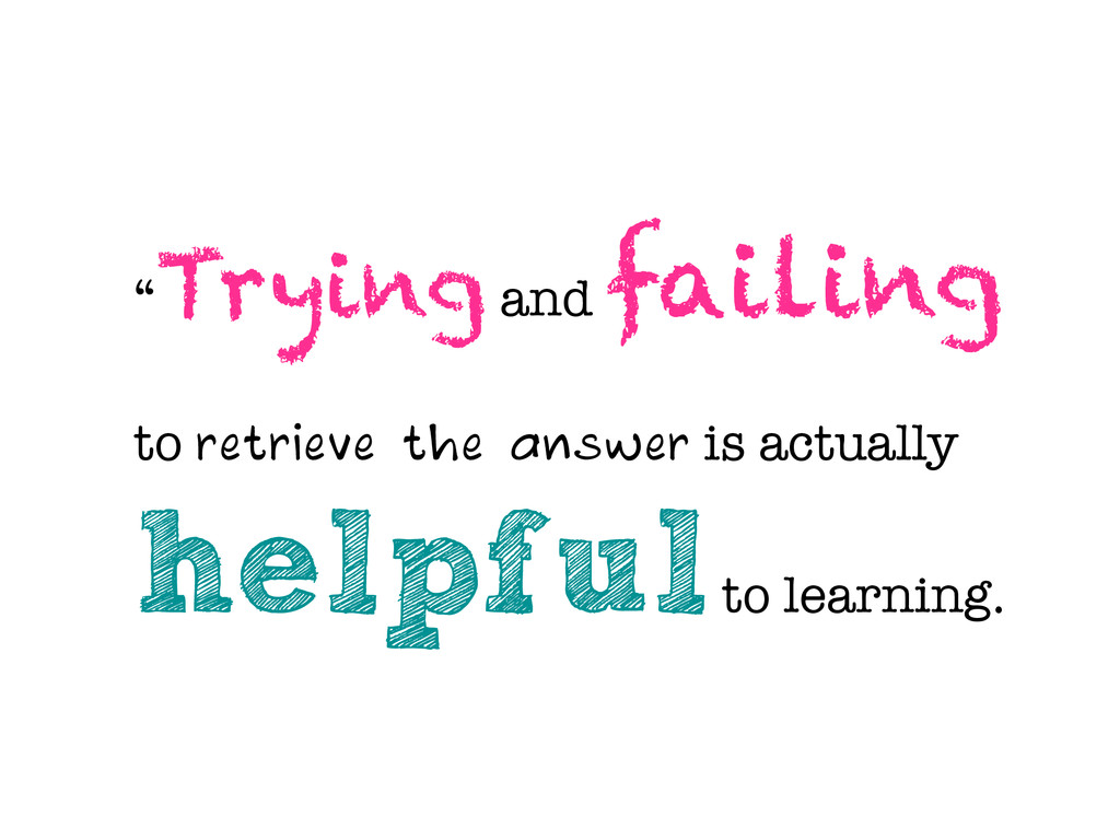 """ Trying and failing to retrieve the answer is ..."