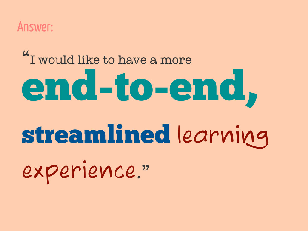 """I would like to have a more end-to-end, stream..."