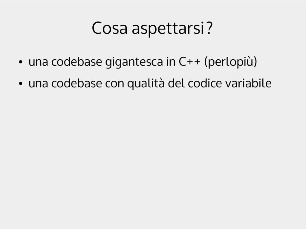Cosa aspettarsi? ● una codebase gigantesca in C...