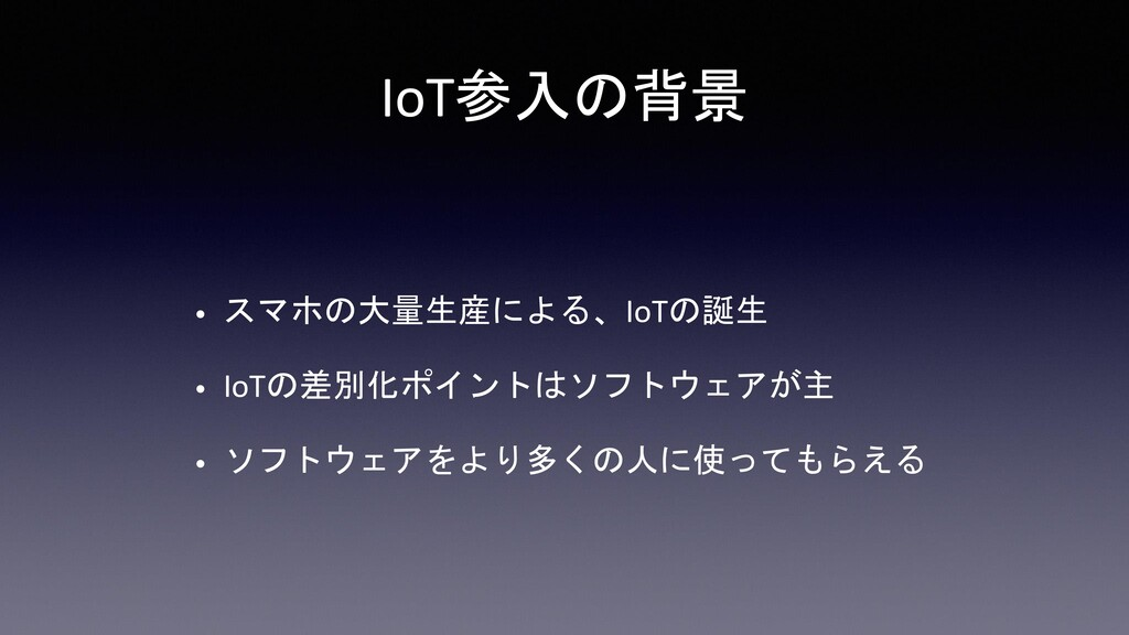IoT参入の背景 • スマホの大量生産による、IoTの誕生 • IoTの差別化ポイントはソフト...